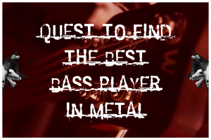 Quest To Find The Best Bass Player In Metal
