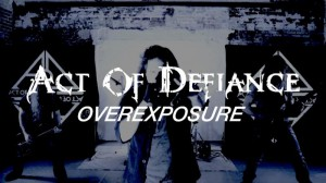 Act of Defiance - Overexposure - Video Photo