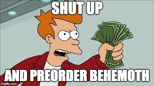 Shut Up And Preorder Behemoth